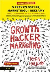 Growth Hacker Marketing. O przyszłości PR, marketingu i reklamy